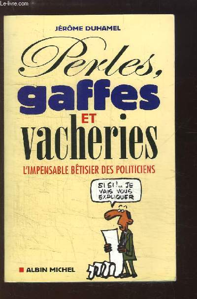 Perles, gaffes et vacheries. L'impensable bêtisier des politiciens.