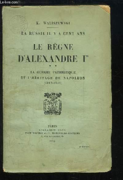 Le Règne d'Alexandre 1er. TOME 2 : La guerre patriotique et l'héritage de Napoléon (1812 - 1816)