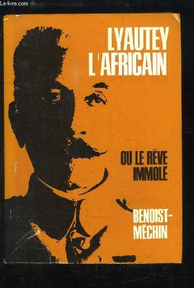 Lyautey l'Africain ou le Rêve Immolé.