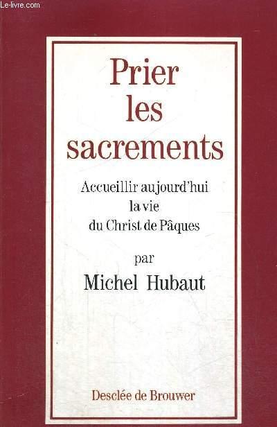 PRIER LES SACREMENTS - ACCUEILLIR AUJOURD HUI LA VIE DU CHRIST DE PAQUES