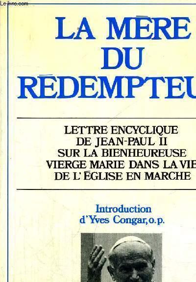 LA MERE DU REDEMPTEUR - LETTRE ENCYCLIQUE DE JEAN PAUL II SUR LA BIENHEUREUSE VIERGE MARIE DANS LA VIE DE L EGLISE EN MARCHE