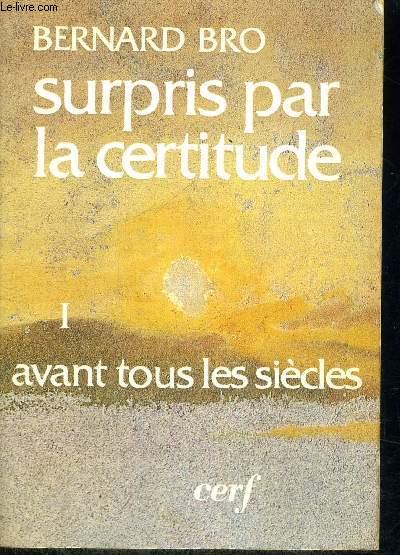 SURPRIS PAR LA CERTITUDE-  TOME I : AVANT TOUS LES SIECLES