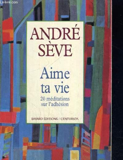 AIME TA VIE - 20 MEDITATIONS SUR L ADHESION