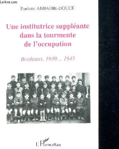 UNE INSTITUTRICE SUPPLEMEANTE DANS LA TOURMENTE DE L OCCUPATION - BORDEAUX 1939 - 1945