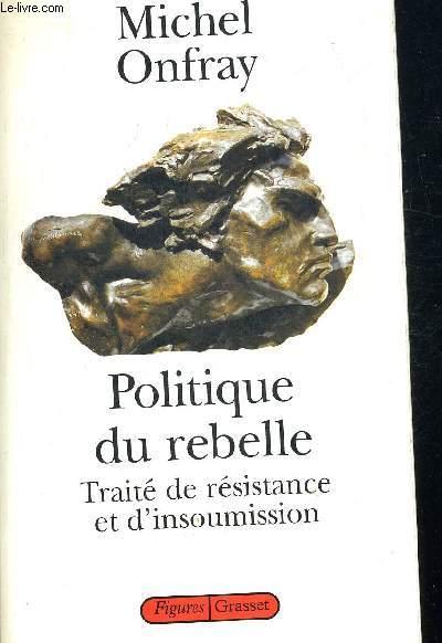 POLITIQUE DU REBELLE. TRAITE DE RESISTANCE ET D INSOUMISSION