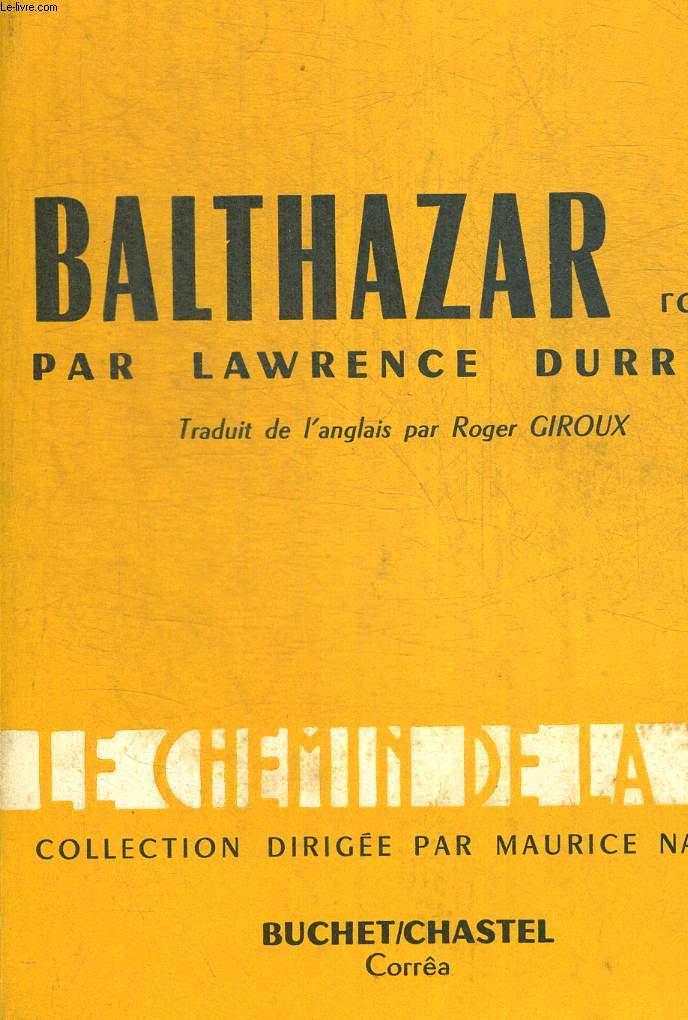 BALTHAZAR. TRADUIT DE L ANGLAIS PAR ROGER GIROUX. COLLECTION LE CHEMIN DE LA VIE DIRIGEE PAR MAURICE NADEAU