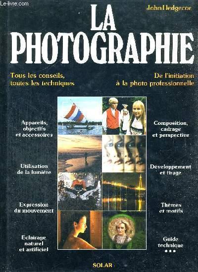 LA PHOTOGRAPHIE - TOUS LES CONSEILS, TOUTES LES TECHNIQUES - DE L'INITIATION A LA PHOTO PROFESSIONNELLE - APPAREILS, OBJECTIFS ET ACCESSOIRES - UTILISATION DE LA LUMIERE - EXPRESSION DU MOUVEMENT - ECLAIRAGE NATUREL ET ARTIFICIEL - COMPOSITION, CADRAGE