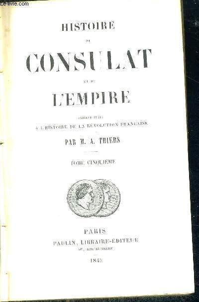 HISTOIRE DU CONSULAT ET DE L'EMPIRE - FAISANT SUITE A L'HISTOIRE DE LA REVOLUTION FRANCAISE - TOME 5