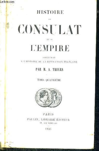 HISTOIRE DU CONSULAT ET DE L'EMPIRE - FAISANT SUITE A L'HISTOIRE DE LA REVOLUTION FRANCAISE - TOME 4