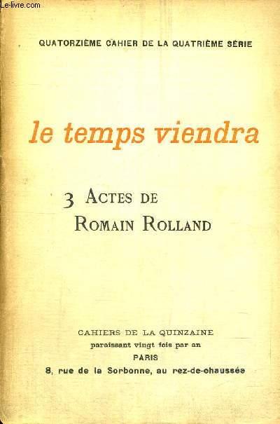 LE TEMPS VIENDRA - 3 ACTES DE ROMAIN ROLLAND -  - 14EME CAHIER DE LA 4EME SERIE