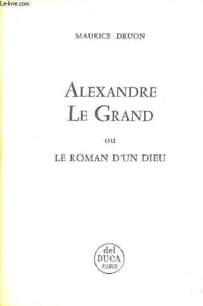 ALEXANDRE LE GRAND - OU LE ROMAN D'UN DIEU