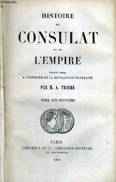 HISTOIRE DU CONSULAT ET DE L'EMPIRE - FAISANT SUITE A L'HISTOIRE DE LA REVOLUTION FRANCAISE - TOME 19