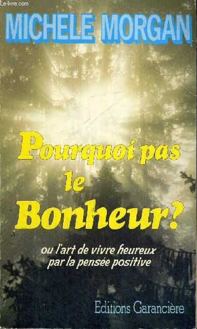 POURQUOI PAS LE BONHEUR ? - OU L'ART DE VIVRE HEUREUX PAR LA PENSEE POSITIVE