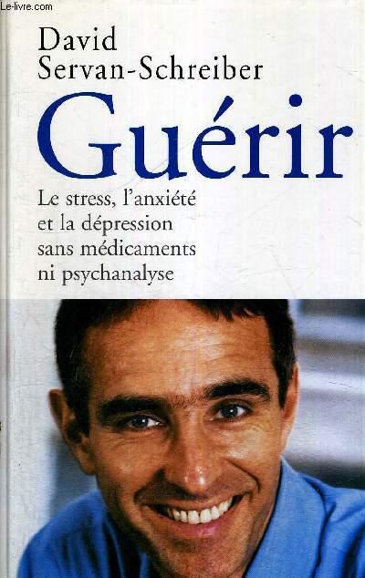 GUERIR - LE STRESS, L'ANXIETE ET LA DEPRESSION SANS MEDICAMENTS NI PSYCHANALYSE