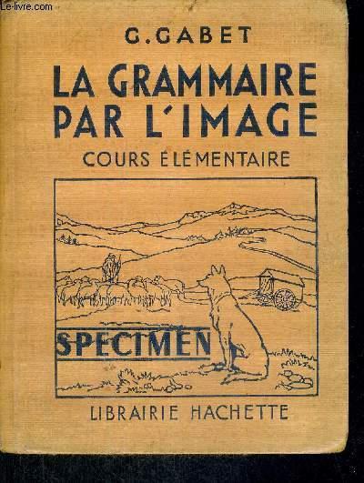 LA GRAMMAIRE PAR L'IMAGE - COURS ELEMENTAIRE - GRAMMAIRE - VOCABULAIRE - ORTHOGRAPHE - INITIATION A L'ANALYSE - CONSTRUCTION DE PHRASES - SPECIMEN