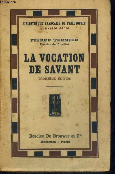 LA VOCATION DE SAVANT - SUITE DE A LA GLOIRE DE LA TERRE - ET DE LA JOIE DE CONNAITRE - SOUVENIRS D'UN GEOLOGUE - COLLECTION BIBLIOTHEQUE FRANCAISE DE PHILOSOPHIE - 3EME EDITION