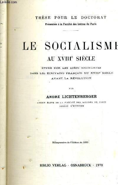LE SOCIALISME AU XVIII E SIECLE - ETUDE SUR LES IDEES SOCIALISTES DANS LES ECRIVAINS FRANCAIS DU XVIII E SIECLE AVANT LA REVOLUTION - THESE POUR LE DOCTORAT