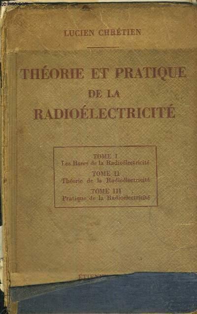 THEORIE ET PRATIQUE DE LA RADIOELECTRICITE - TOME 1 : LES BASES DE LA RADIOELECTRICITE - TOME 2 : THEORIE DE LA RADIOELECTRICITE - TOME 3 : PRATIQUE DE LA RADIOELECTRICITE - 1 VOLUME