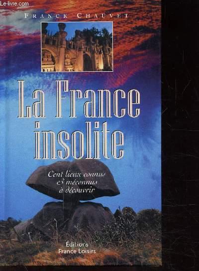 LA FRANCE INSOLITE - CENTS LIEUX CONNUS ET MECONNUS A DECOUVRIR