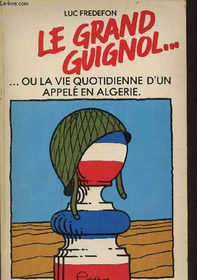 LE GRAND GUIGNOL OU LA VIE QUOTIDIENNE D'UN APPELE EN ALGERIE