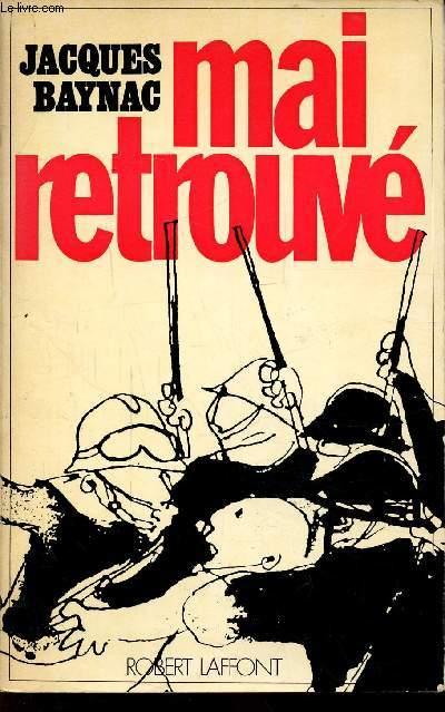 MAI RETROUVE - CONTRIBUTION A L'HISTOIRE DU MOUVEMENT REVOLUTIONNAIRE DU 3 MAI AU 16 JUIN 1968 - Collection : Le temps des révélations