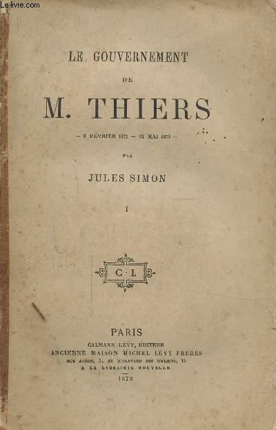 LE GOUVERNEMENT DE MONSIEUR THIERS - TOME I - 8 FEVRIER 1871 - 24 MAI 1873