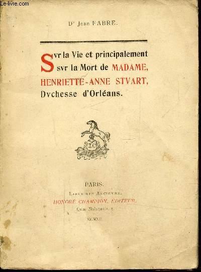 SUR LA VIE ET PRINCIPALEMENT SUR LA MORT DE MADAME HENRIETTE-ANNE STEWART DUCHESSE D'ORLEANS