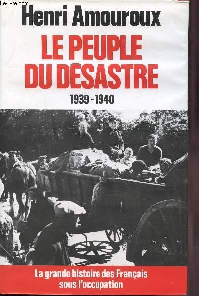 LE PEUPLE DU DESASTRE 1939-1940 - LA GRANDE HISTOIRE DES FRANCAIS SOUS L'OCCUPATION