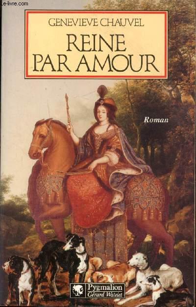 REINE PAR AMOUR -Le destin extraordinaire de Marie Casimire de la Grange d'Arquien, épouse de Jean III Sobieski, roi de Pologne