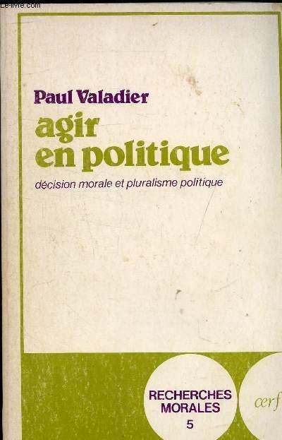 AGIR EN POLITIQUE DECISION MORALE ET PLURALISME POLITIQUE - COLLECTION RECHERCHES MORALES N°5.