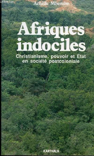 AFRIQUES INDOCILES - CHRISTIANISME, POUVOIR ET ETAT EN SOCIETE POSTCOLONIALE