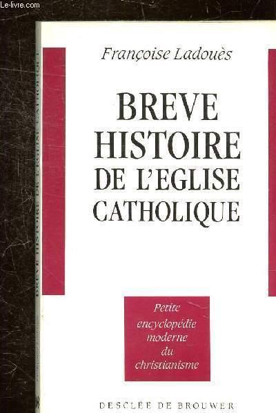 BREVE HISTOIRE DE L'EGLISE CATHOLIQUE - COLLECTION PETITE ENCYCLOPEDIE MODERNE DU CHRISTIANISME.