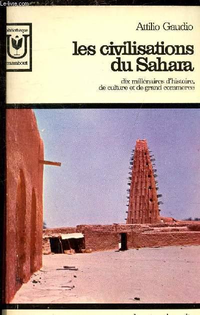 LES CIVILISATIONS DU SAHARA - DIX MILLENAIRES D'HISTOIRE DE CULTURE ET DE GRAND COMMERCE.