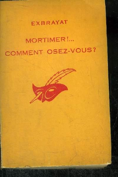 MORTIMER !... COMMENT OSEZ - VOUS ?