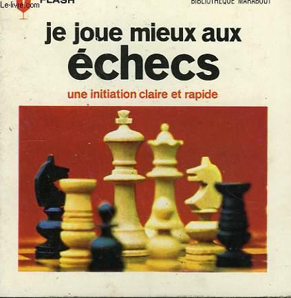 UNE INITATION CLAIRE ET RAPIDE - JE JOUE MIEUX AUX ECHECS