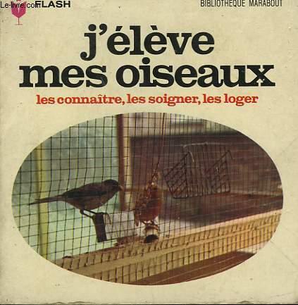 LE CONNAITRES, LES SOIGNER, LES LOGER - J'ELEVE MES OISEAUX