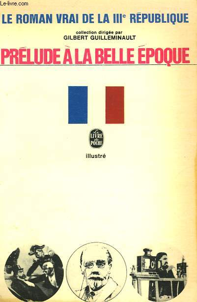 PRELUDE A LA BELLE EPOQUE - LE ROMAN VRAI DE LA 3EME REPUBLIQUE
