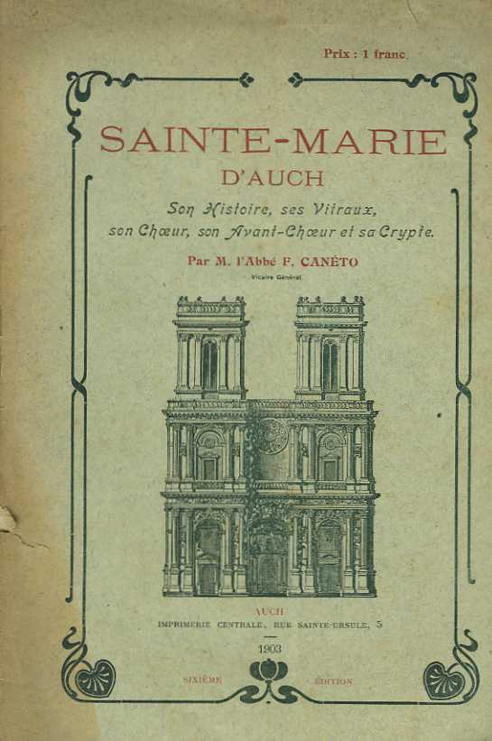 Sainte-Marie d'Auch. Son histoire, ses Vitraux, son Choeur, son Avant-Choeur, et sa Crypte