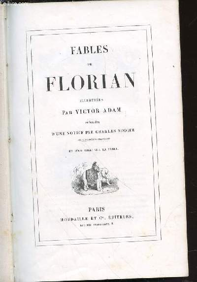 FABLES DE FLORIAN - ILLUSTREES PAR VICTOR ADAM. Précédées d'une notice par Charles Nodier de l'Académie Française et d'un essai sur la fable.