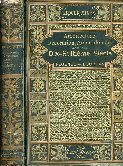 ARCHITECTURE, DECORATION ET AMEUBLEMENT PENDANT LE DIX-HUITIEME SIECLE - TOME 1 : REGENCE, LOUIS XV. Symétrie et asymétrie, proportions légères et courbes capricieuses. ANTHOLOGIE DES ARTS DECORATIFS.