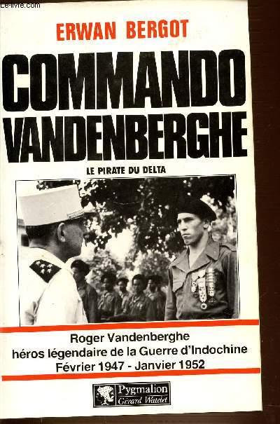 COMMANDO VANDENBERGHE - LE PIRATE DU DELTA. ROGER VANDERBERGHE HEROS LEGENDAIRE DE LA GUERRE D'INDOCHINE FEVRIER 1947 - JANVIER 1952