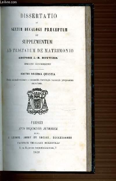DISSERTATIO IN SEXTUM DECALOGI PRAECEPTUM ET SUPPLEMENTUM AD TRACTATUM DE MATRIMONIO.