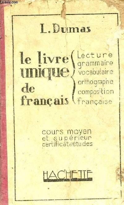 LE LIVRE UNIQUE DE FRANCAIS - LECTURE GRAMMAIRE VOCABULAIRE ORTHOGRAPHE COMPOSITION FRANCAISE - COURS MOYEN ET SUPERIEUR, CERTFICAT D'ETUDES.