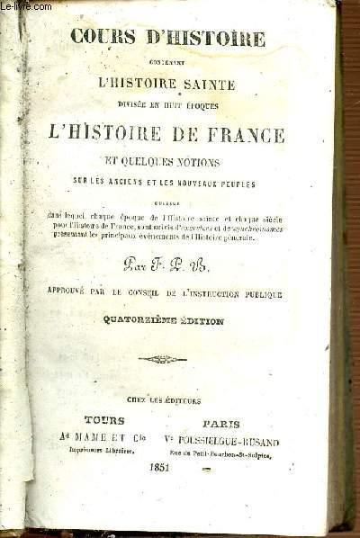 COURS D'HISTOIRE CONTENANT L'HISTOIRE SAINTE DIVISEE EN HUIT EPOQUES - HISTOIRE DE FRANCE ET QUELQUES NOTIONS SUR LES ANCIENS ET LES NOUVEAUX PEUPLES - QUATORZIEME EDITION.