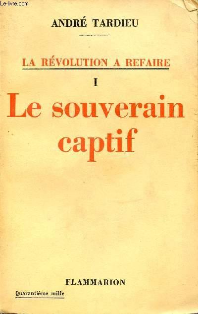 I : LE SOUVERAIN CAPTIF - LA REVOLUTION A REFAIRE.