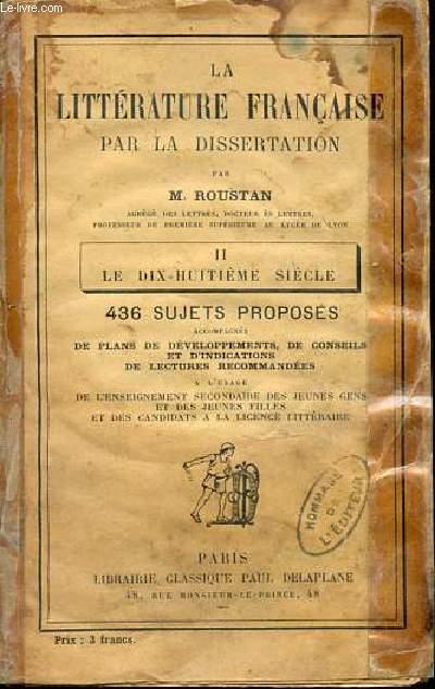 LA LITTERATURE FRANCAISE PAR LA DISSERTATION - TOME 2 : LE DIX-HUITIEME SIECLE. 436 SUJETS PROPOSES ACCOMPAGNES DE PLANS DE DEVELOPPEMENTS, DE CONSEILS ET D'INDICATIONS DE LECTURES RECOMMANDEES/.