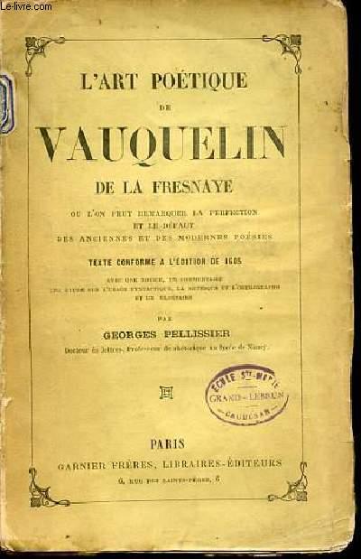 L'ART POETIQUE DE VAUQUELIN DE LA FRESNAYE OU L'ON PEUT REMARQUER LA PERFECTION ET LE DEFAUT DES ANCIENNES ET DES MODERNES POESIES - TEXTE CONFORME A L'EDITION DE 1605.