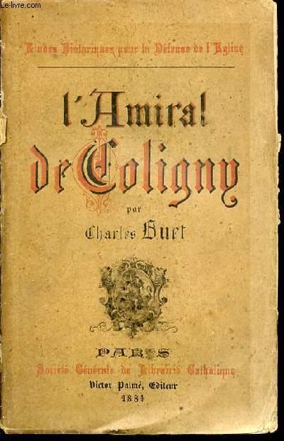 L'AMIRAL DE COLIGNY ET LES GUERRES DE RELIGION AU XVI EME SIECLE.