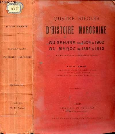 QUATRE SIECLES D'HISTOIRE MAROCAINE : AU SAHARA DE 1504 A 1902 - AU MAROC DE 1894 A 1912 D'APRES ARCHIVES ET DOCUMENTATIONS INDIGENES.