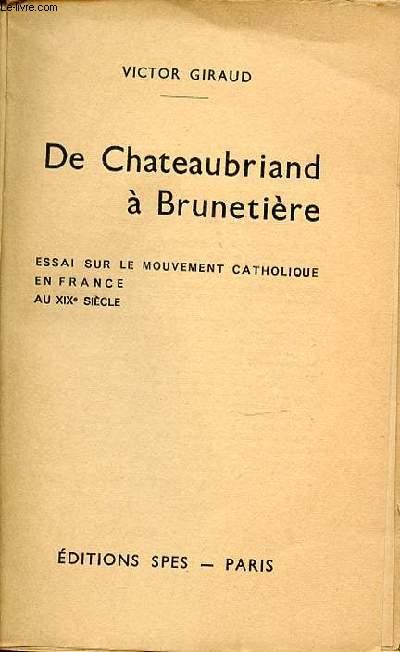 DE CHATEAUBRIAND A BRUNETIERE - ESSAI SUR LE MOUVEMENT CATHOLIQUE EN FRANCE AU XIX EME SIECLE.